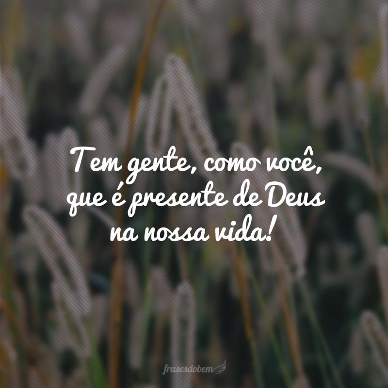 Tem gente, como você, que é presente de Deus na nossa vida!