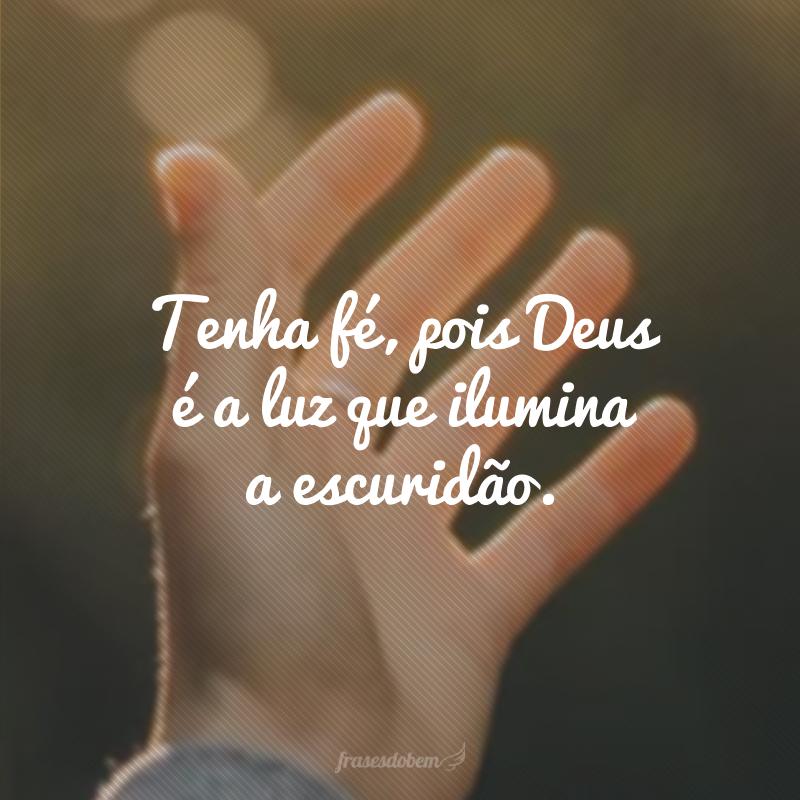 Tenha fé, pois Deus é a luz que ilumina a escuridão.