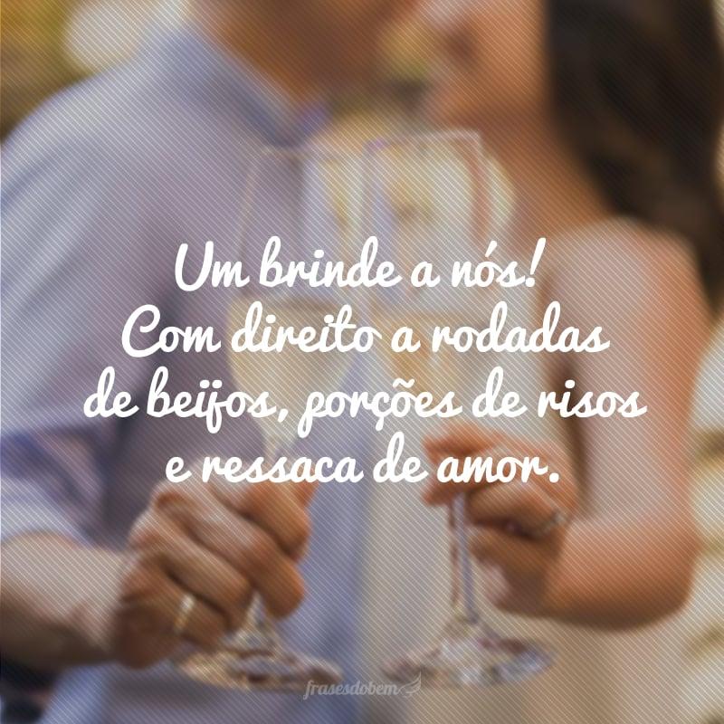 Um brinde a nós! Com direito a rodadas de beijos, porções de risos e ressaca de amor.