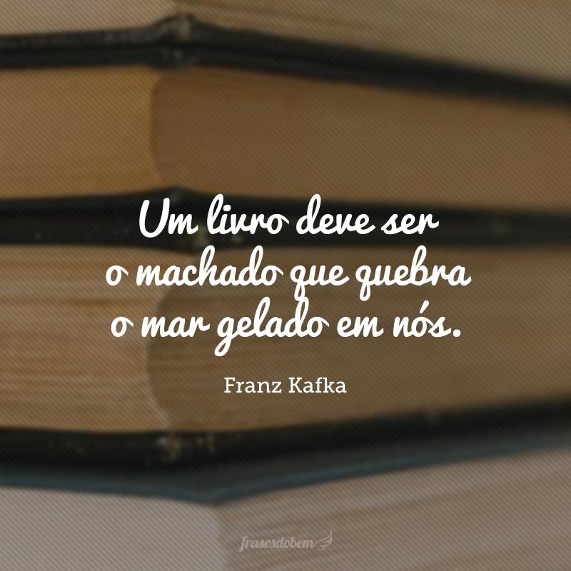 Um livro deve ser o machado que quebra o mar gelado em nós.
