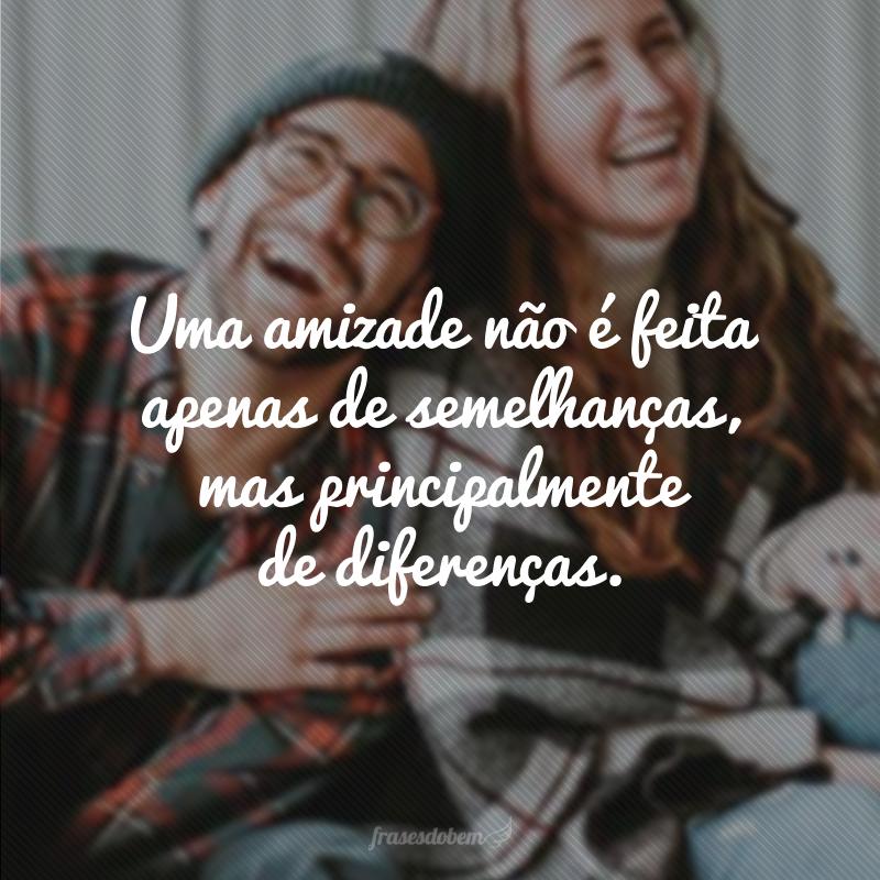 Uma amizade não é feita apenas de semelhanças, mas principalmente de diferenças.