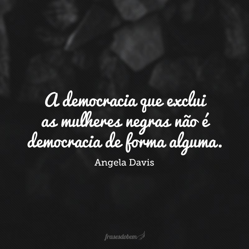 A democracia que exclui as mulheres negras não é democracia de forma alguma.