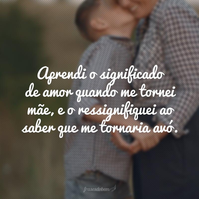 Aprendi o significado de amor quando me tornei mãe, e o ressignifiquei ao saber que me tornaria avó.