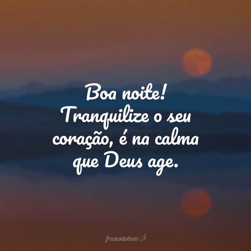 Boa noite! Tranquilize o seu coração, é na calma que Deus age.