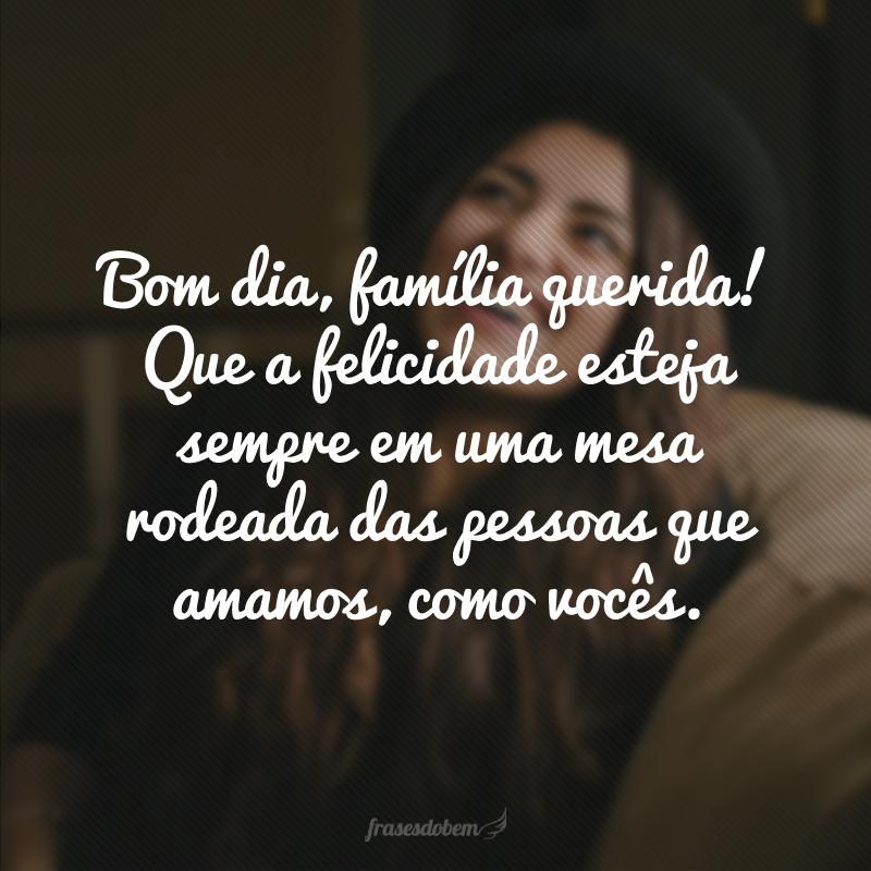 Bom dia, família querida! Que a felicidade esteja sempre em uma mesa rodeada das pessoas que amamos, como vocês.