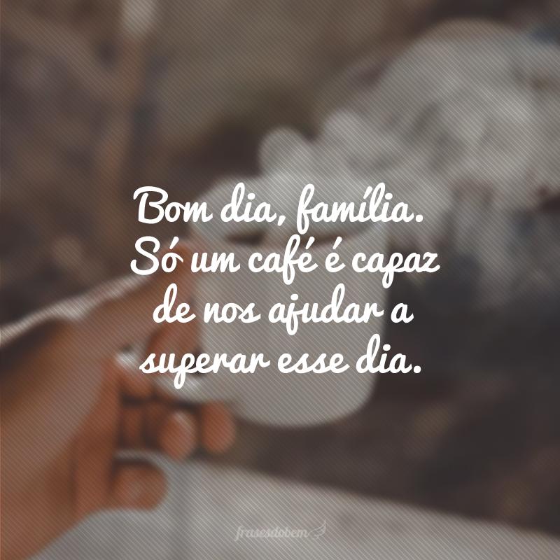 Bom dia, família. Só um café é capaz de nos ajudar a superar esse dia.