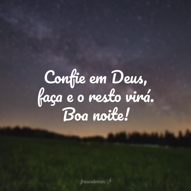 Confie em Deus, faça e o resto virá. Boa noite!