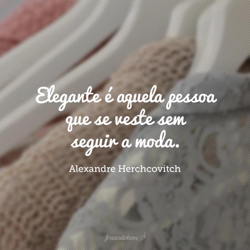 Elegante é aquela pessoa que se veste sem seguir a moda.