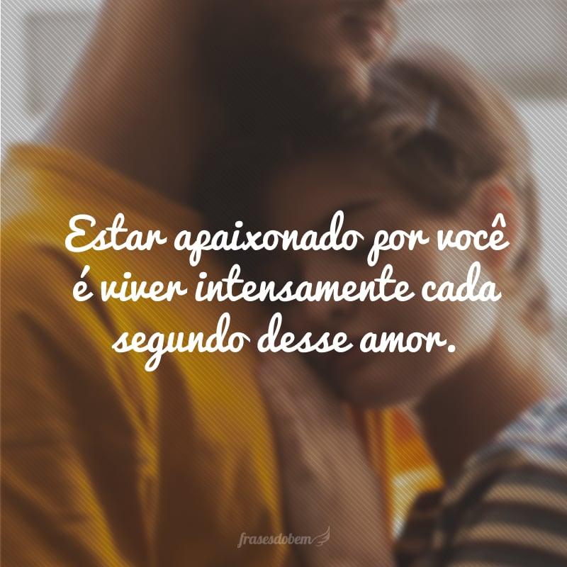 Estar apaixonado por você é viver intensamente cada segundo desse amor.