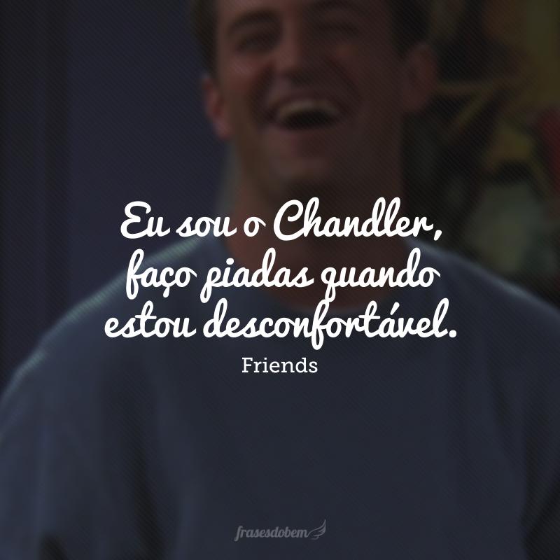 Eu sou o Chandler, faço piadas quando estou desconfortável.