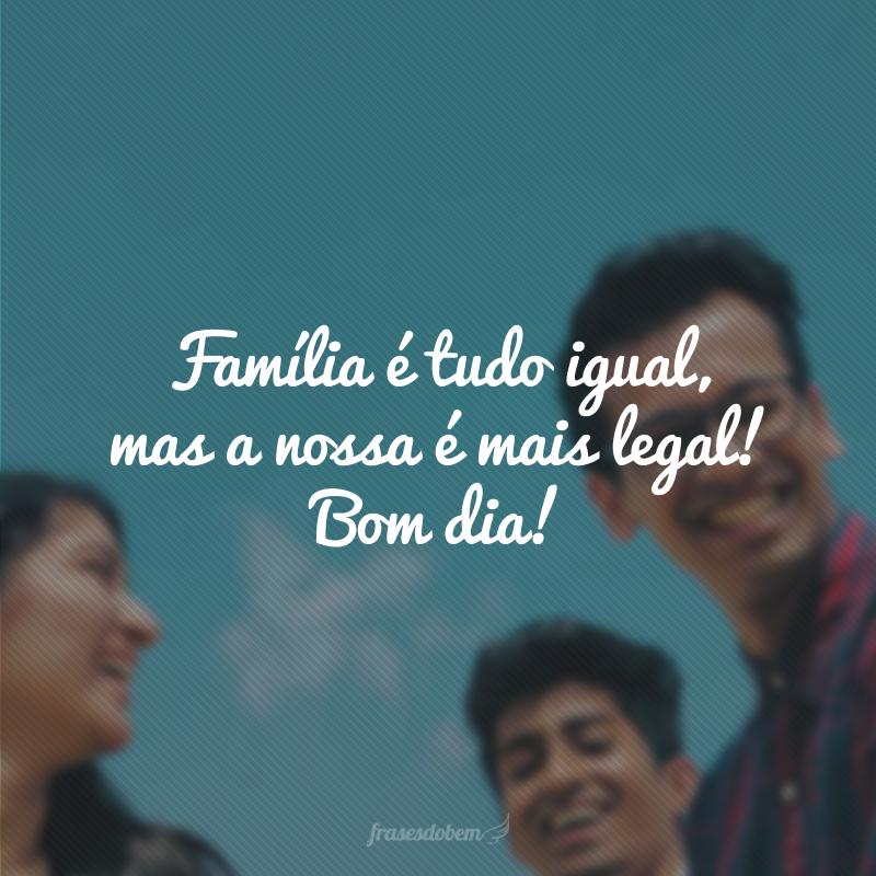 Família é tudo igual, mas a nossa é mais legal! Bom dia!