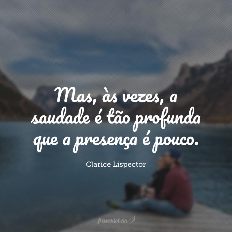 Mas, às vezes, a saudade é tão profunda que a presença é pouco.