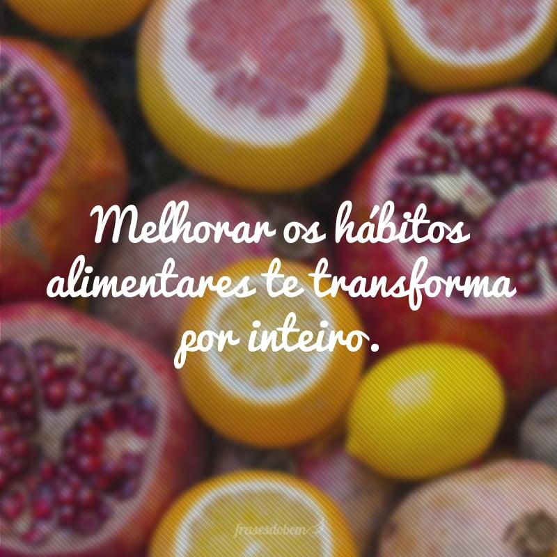 Melhorar os hábitos alimentares te transforma por inteiro.
