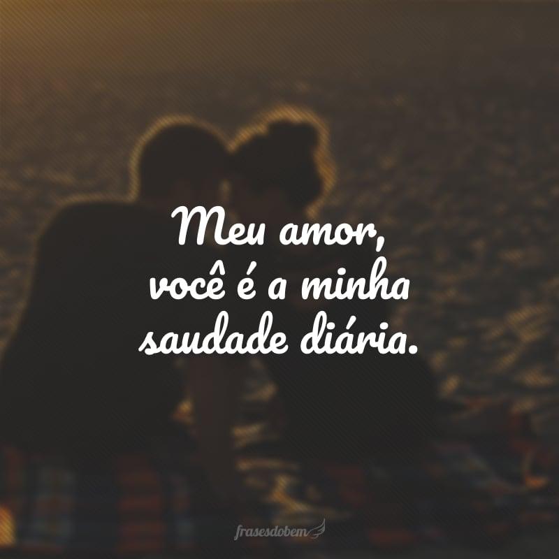 Meu amor, você é a minha saudade diária.
