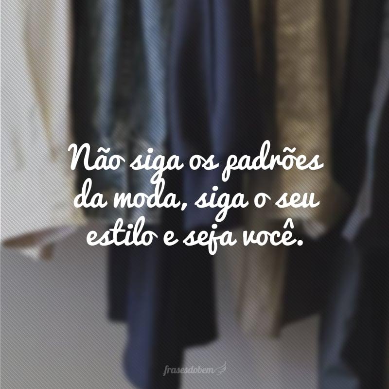Não siga os padrões da moda, siga o seu estilo e seja você.