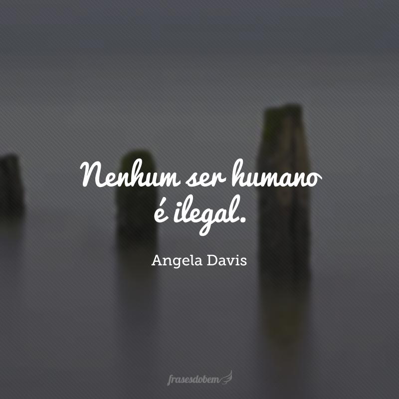 Nenhum ser humano é ilegal.