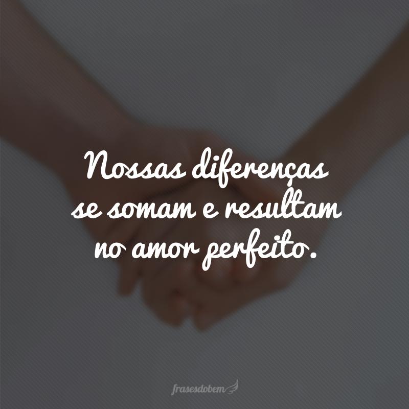 Nossas diferenças se somam e resultam no amor perfeito.