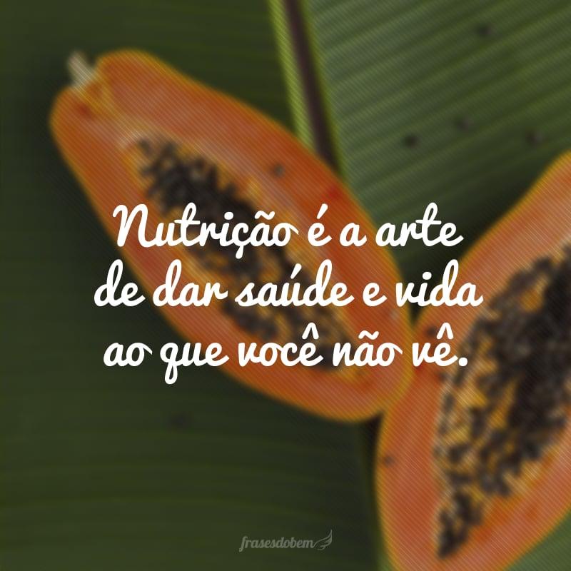 Nutrição é a arte de dar saúde e vida ao que você não vê.
