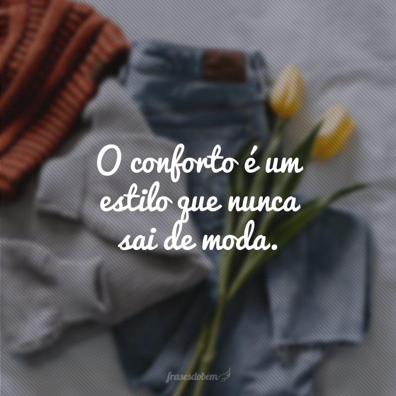 O conforto é um estilo que nunca sai de moda.