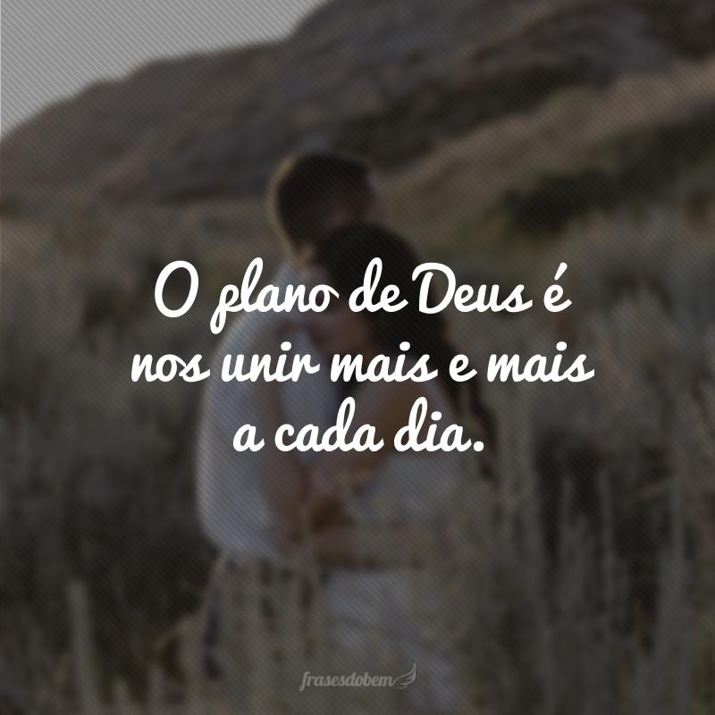 O plano de Deus é nos unir mais e mais a cada dia.
