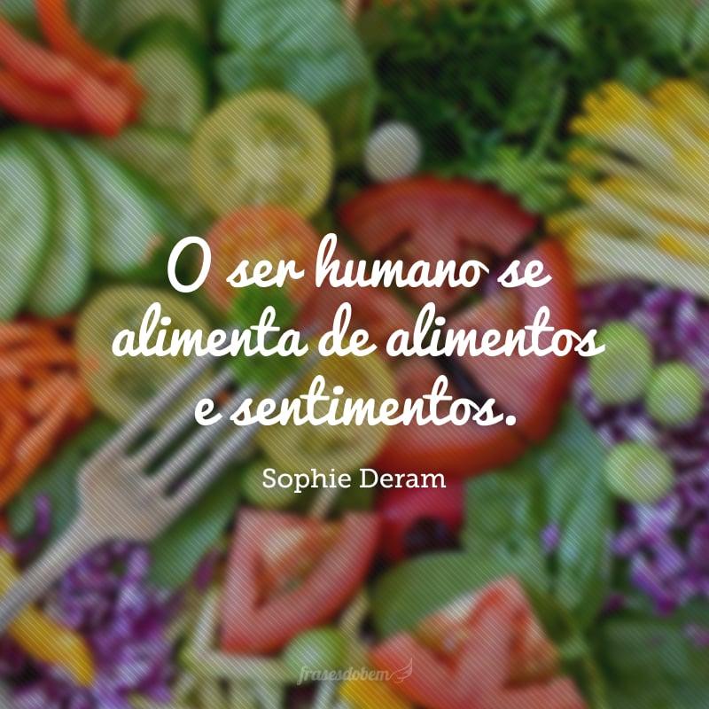 O ser humano se alimenta de alimentos e sentimentos.