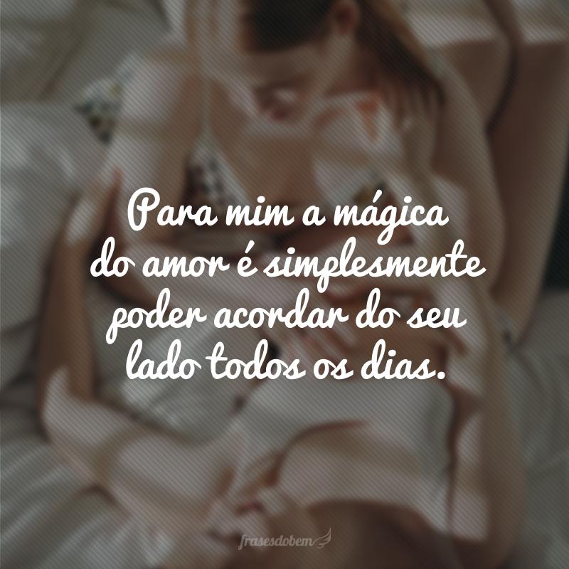 Para mim a mágica do amor é simplesmente poder acordar do seu lado todos os dias.