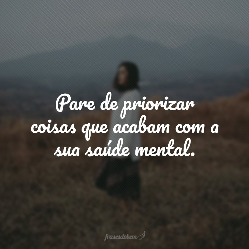 Pare de priorizar coisas que acabam com a sua saúde mental.