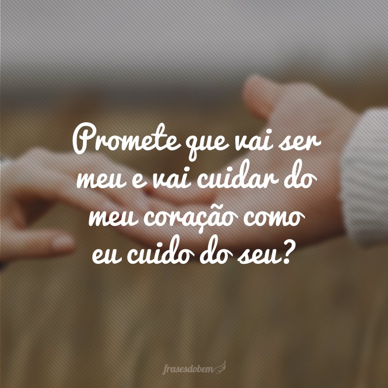 Promete que vai ser meu e vai cuidar do meu coração como eu cuido do seu?