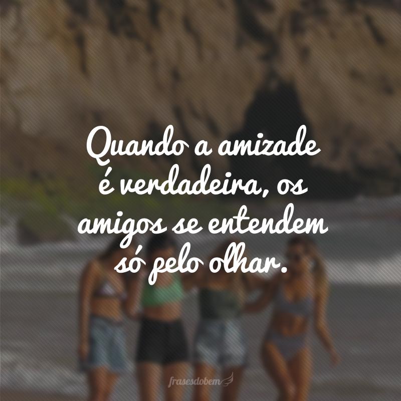 Quando a amizade é verdadeira, os amigos se entendem só pelo olhar.