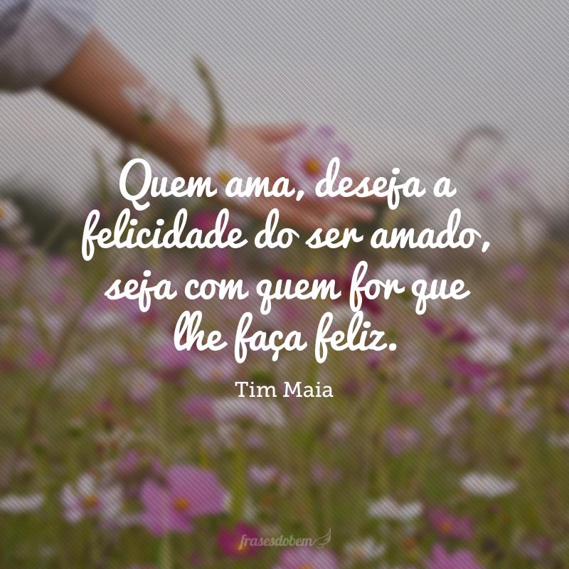 Quem ama, deseja a felicidade do ser amado, seja com quem for que lhe faça feliz.