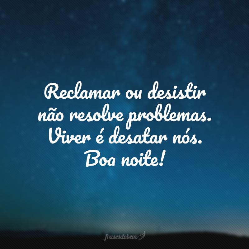 Reclamar ou desistir não resolve problemas. Viver é desatar nós. Boa noite!