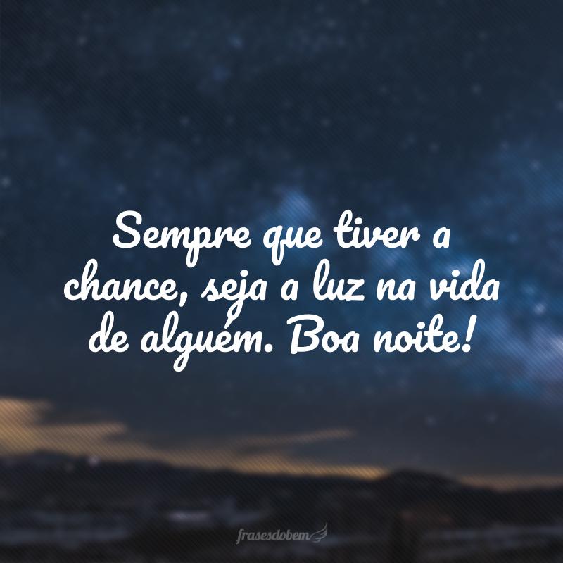 Sempre que tiver a chance, seja a luz na vida de alguém. Boa noite!