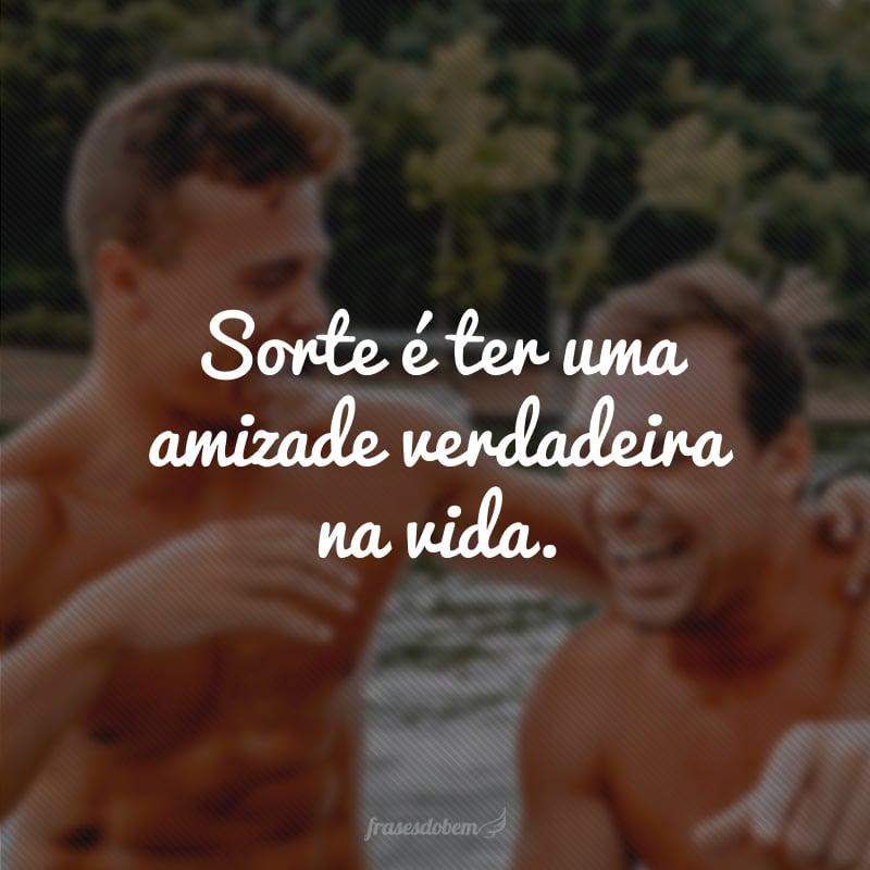 Sorte é ter uma amizade verdadeira na vida.