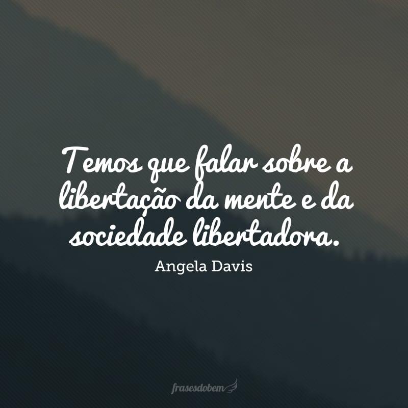 Temos que falar sobre a libertação da mente e da sociedade libertadora.