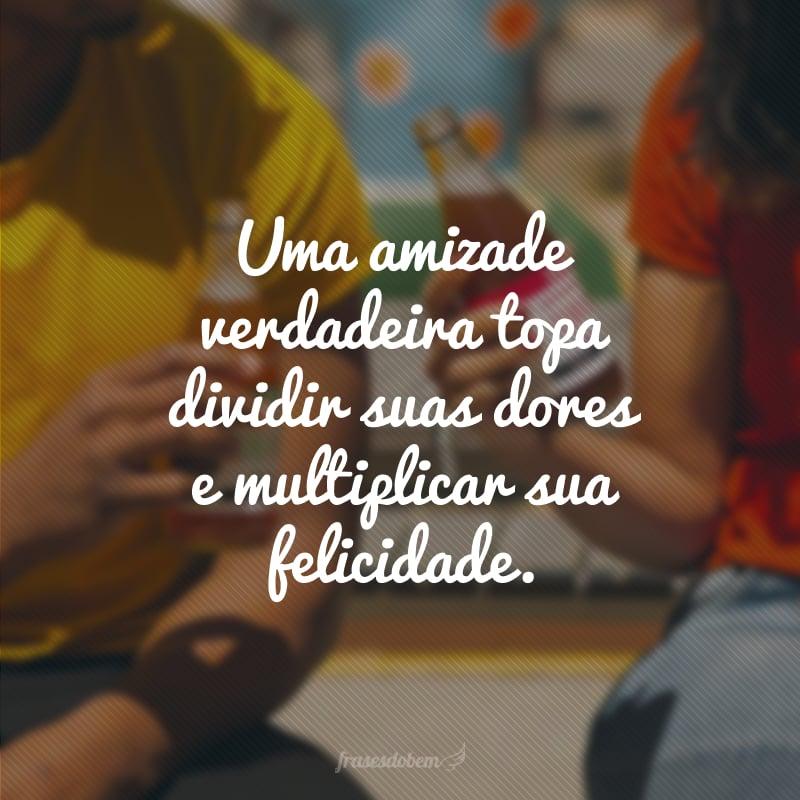 Uma amizade verdadeira topa dividir suas dores e multiplicar sua felicidade.