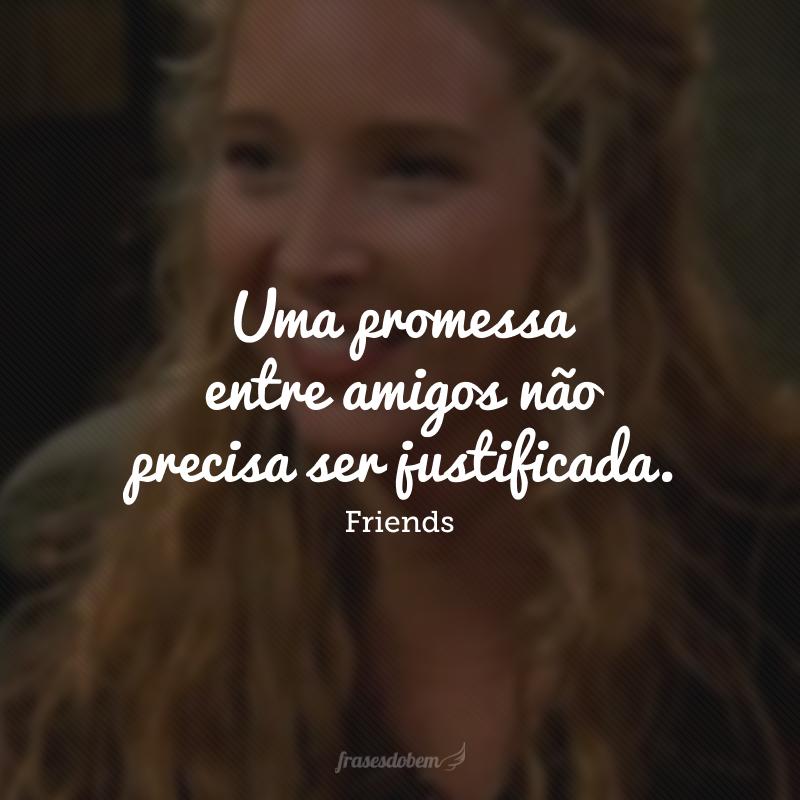 Uma promessa entre amigos não precisa ser justificada.