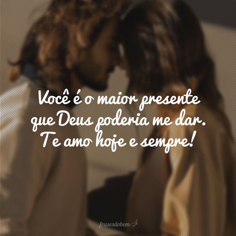 Você é o maior presente que Deus poderia me dar. Te amo hoje e sempre!