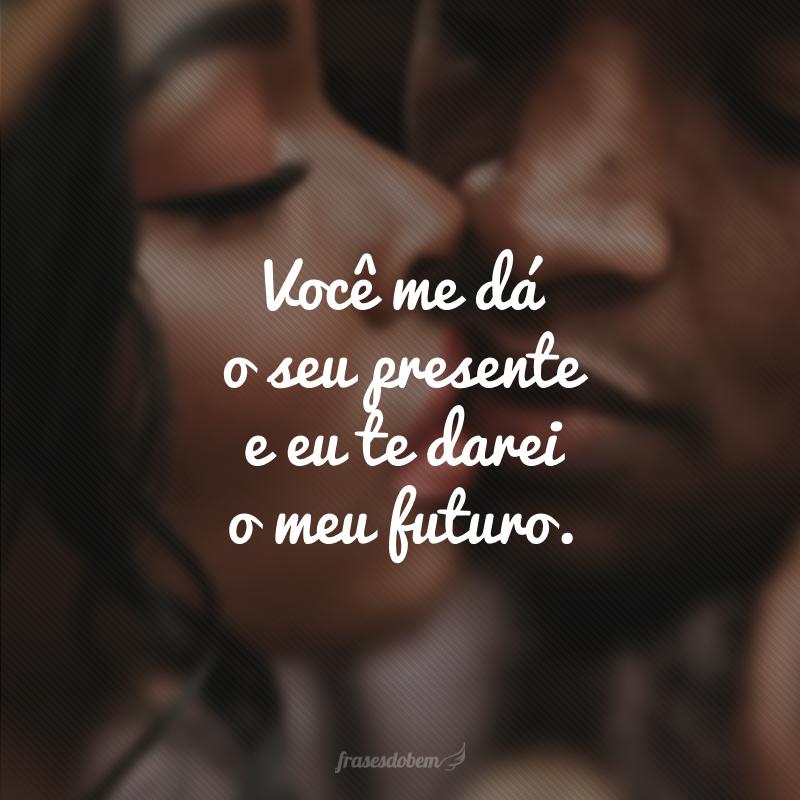 Você me dá o seu presente e eu te darei o meu futuro.
