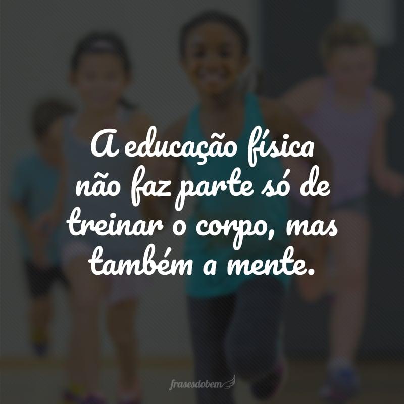 A educação física não faz parte só de treinar o corpo, mas também a mente.