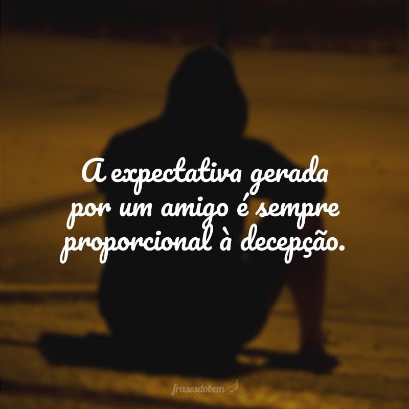 A expectativa gerada por um amigo é sempre proporcional à decepção.