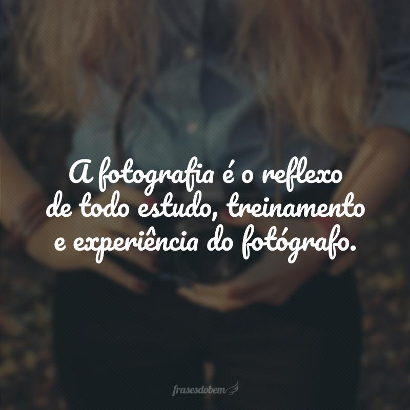 A fotografia é o reflexo de todo estudo, treinamento e experiência do fotógrafo.