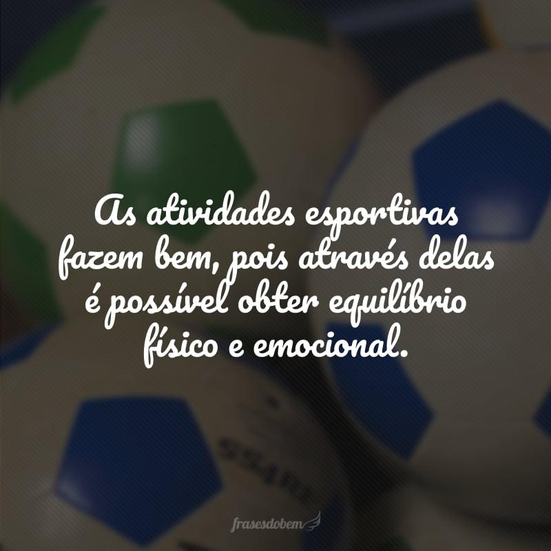 As atividades esportivas fazem bem, pois através delas é possível obter equilíbrio físico e emocional.