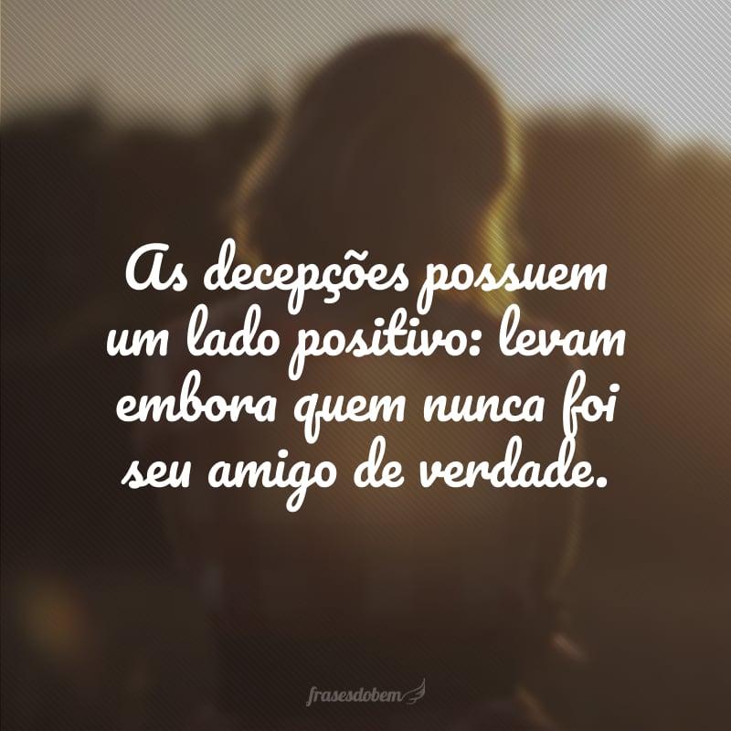 As decepções possuem um lado positivo: levam embora quem nunca foi seu amigo de verdade.