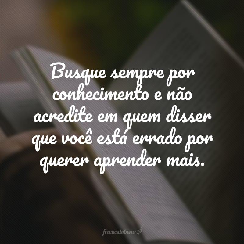 Busque sempre por conhecimento e não acredite em quem disser que você está errado por querer aprender mais.