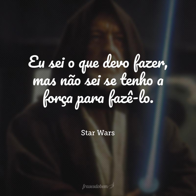 Eu sei o que devo fazer, mas não sei se tenho a força para fazê-lo.