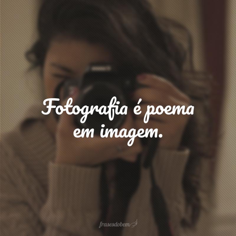 Fotografia é poema em imagem.