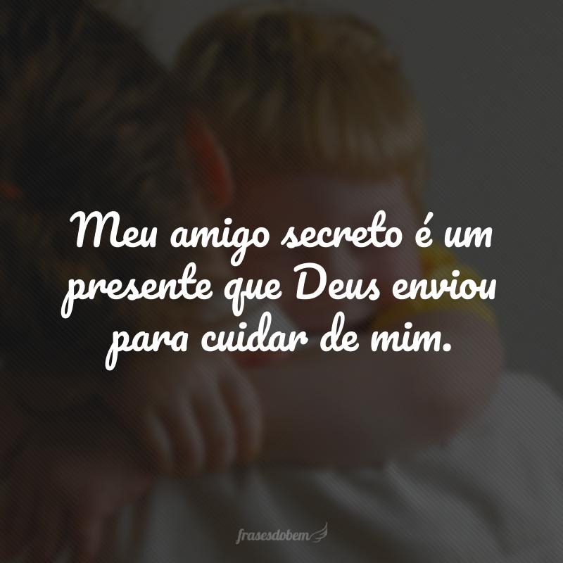 Meu amigo secreto é um presente que Deus enviou para cuidar de mim.