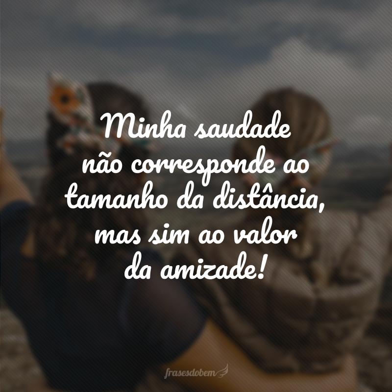 Minha saudade não corresponde ao tamanho da distância, mas sim ao valor da amizade!