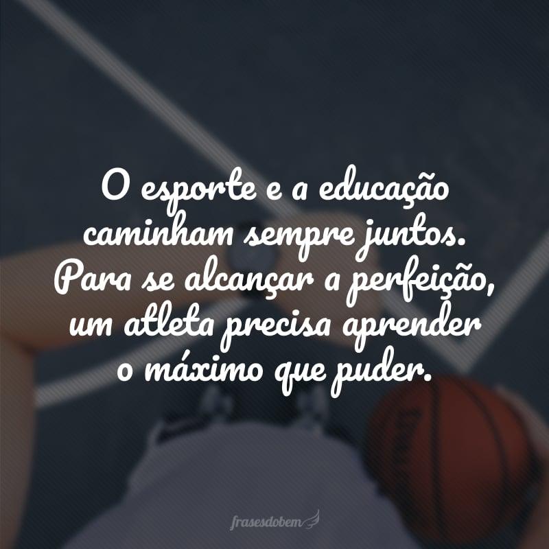 O esporte e a educação caminham sempre juntos. Para se alcançar a perfeição, um atleta precisa aprender o máximo que puder.
