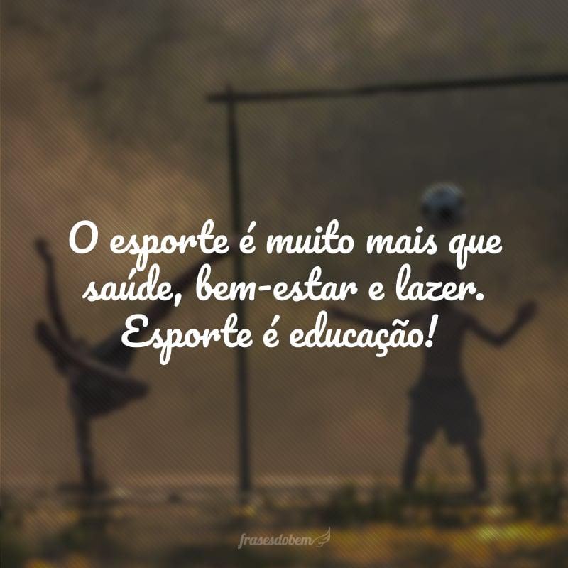 O esporte é muito mais que saúde, bem-estar e lazer. Esporte é educação!